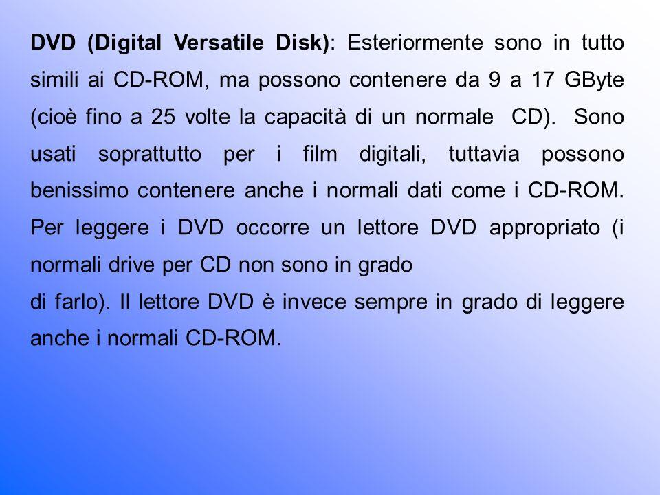 DVD (Digital Versatile Disk): Esteriormente sono in tutto simili ai CD-ROM, ma possono contenere da 9 a 17 GByte (cioè fino a 25 volte la capacità di un normale CD). Sono usati soprattutto per i film digitali, tuttavia possono benissimo contenere anche i normali dati come i CD-ROM. Per leggere i DVD occorre un lettore DVD appropriato (i normali drive per CD non sono in grado
