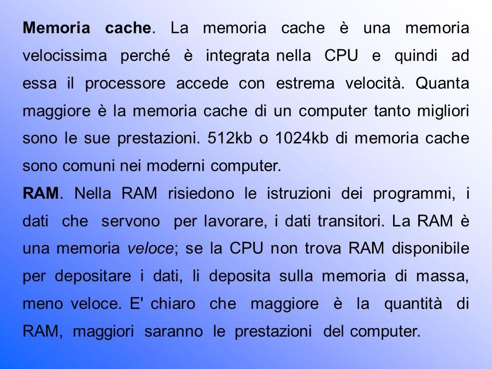 Memoria cache. La memoria cache è una memoria velocissima perché è integrata nella CPU e quindi ad essa il processore accede con estrema velocità. Quanta maggiore è la memoria cache di un computer tanto migliori sono le sue prestazioni. 512kb o 1024kb di memoria cache sono comuni nei moderni computer.