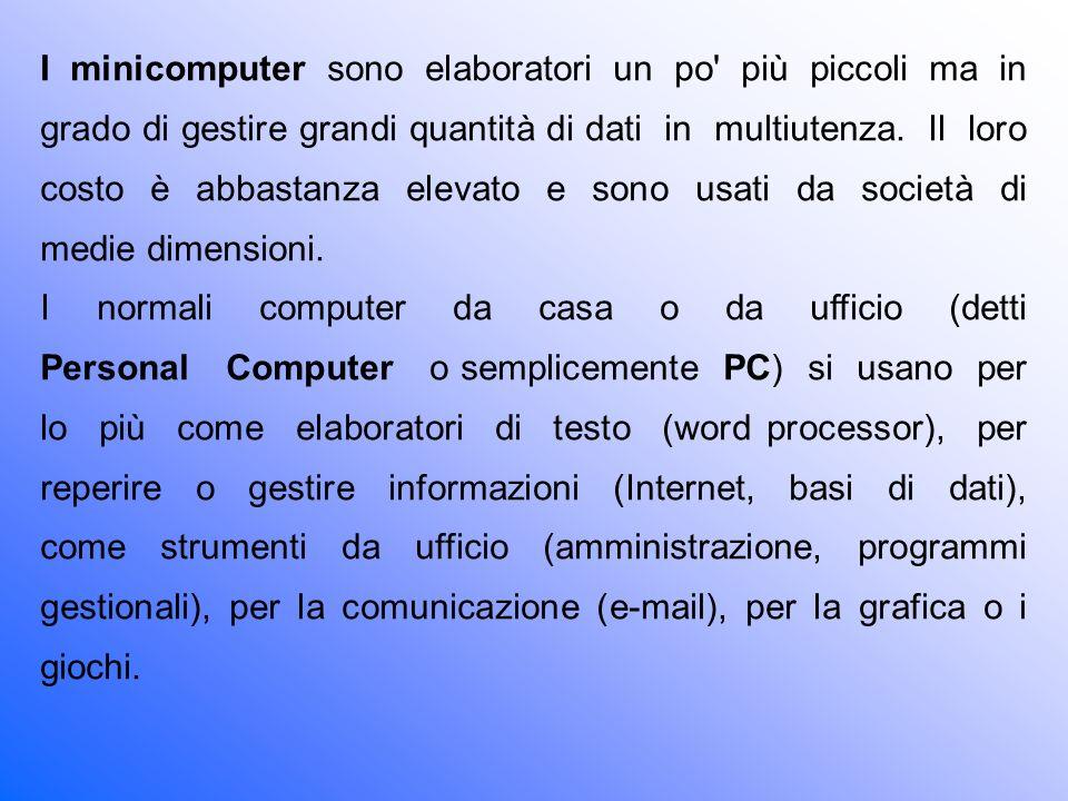 I minicomputer sono elaboratori un po più piccoli ma in grado di gestire grandi quantità di dati in multiutenza. Il loro costo è abbastanza elevato e sono usati da società di medie dimensioni.