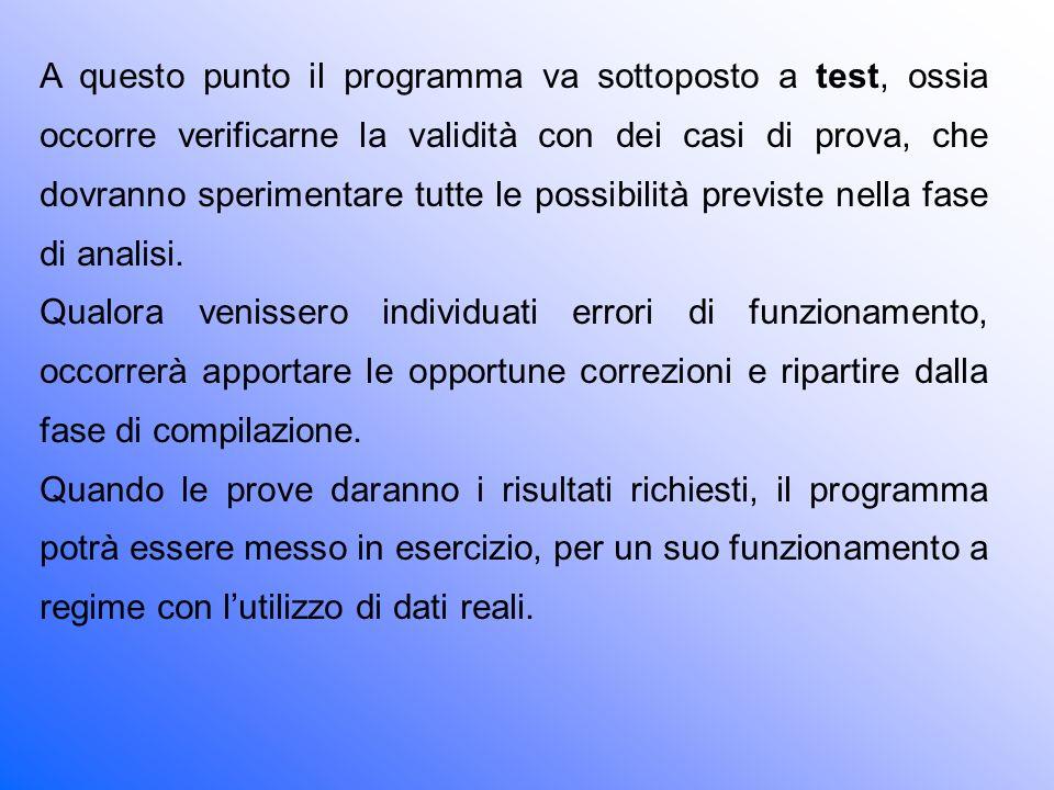 A questo punto il programma va sottoposto a test, ossia occorre verificarne la validità con dei casi di prova, che dovranno sperimentare tutte le possibilità previste nella fase di analisi.