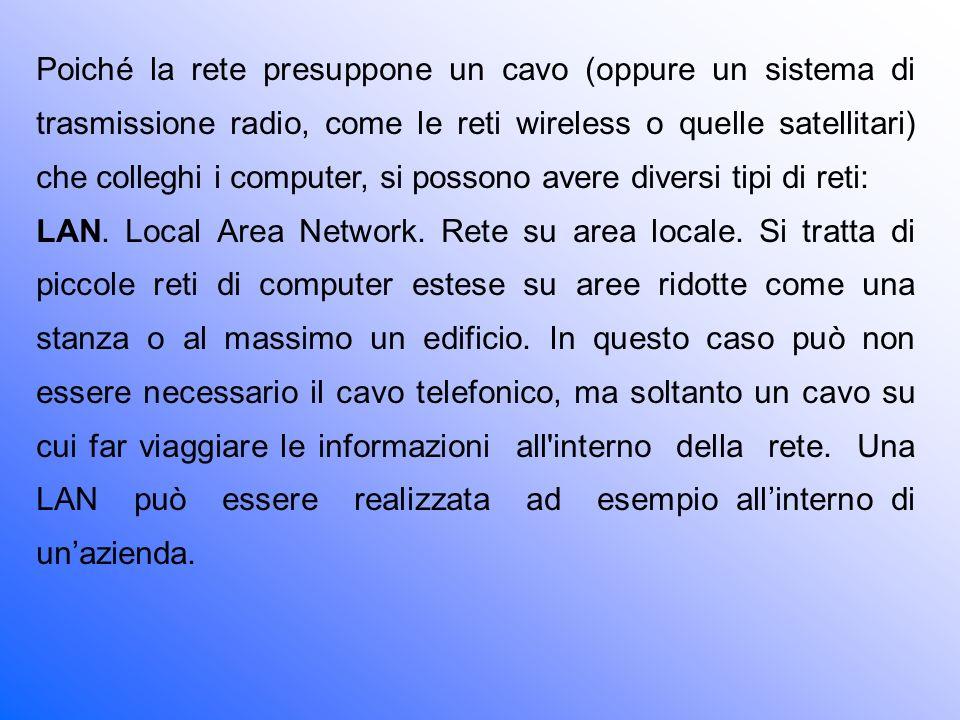 Poiché la rete presuppone un cavo (oppure un sistema di trasmissione radio, come le reti wireless o quelle satellitari) che colleghi i computer, si possono avere diversi tipi di reti: