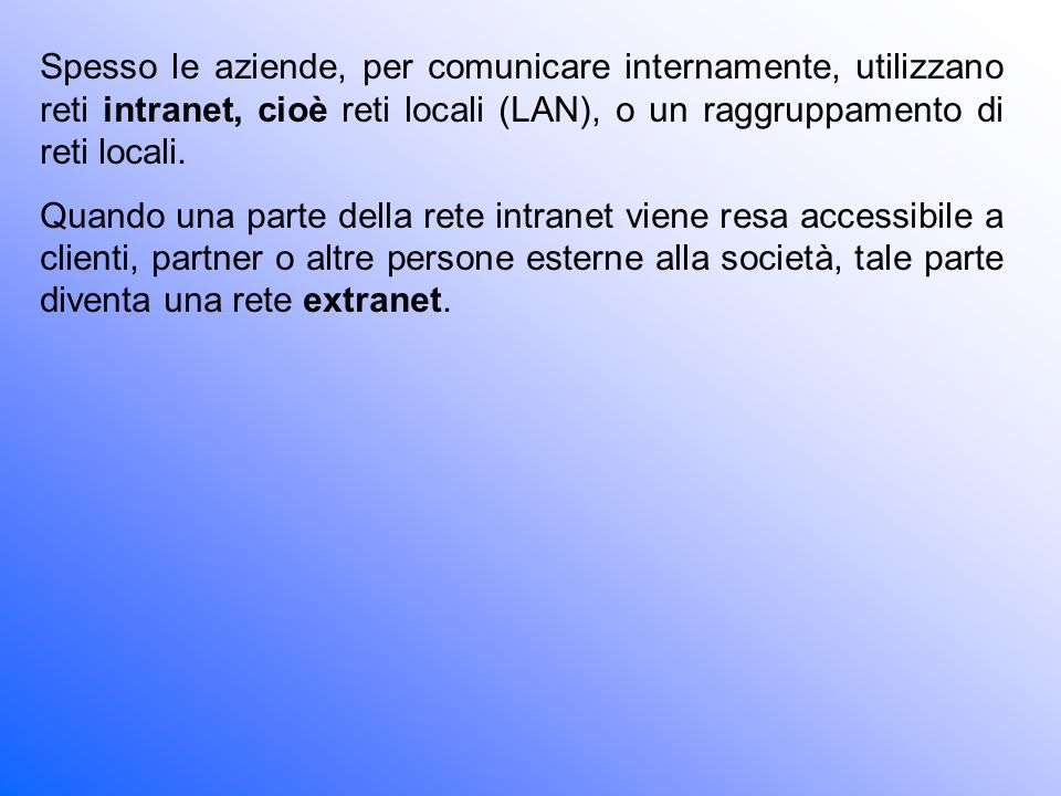 Spesso le aziende, per comunicare internamente, utilizzano reti intranet, cioè reti locali (LAN), o un raggruppamento di reti locali.
