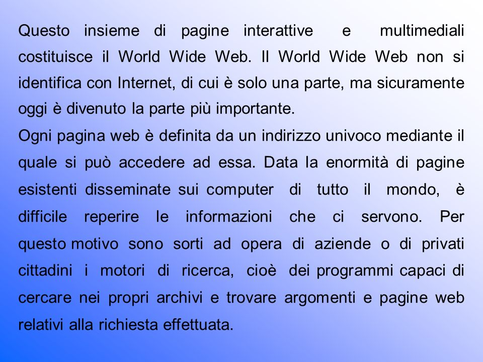 Questo insieme di pagine interattive e multimediali costituisce il World Wide Web. Il World Wide Web non si identifica con Internet, di cui è solo una parte, ma sicuramente oggi è divenuto la parte più importante.