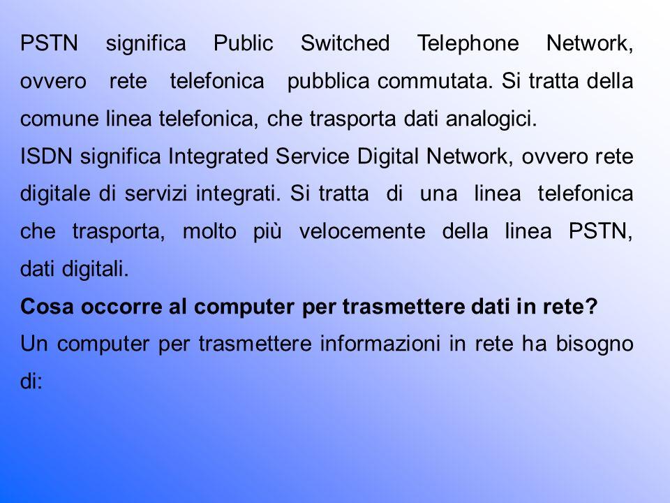 PSTN significa Public Switched Telephone Network, ovvero rete telefonica pubblica commutata. Si tratta della comune linea telefonica, che trasporta dati analogici.