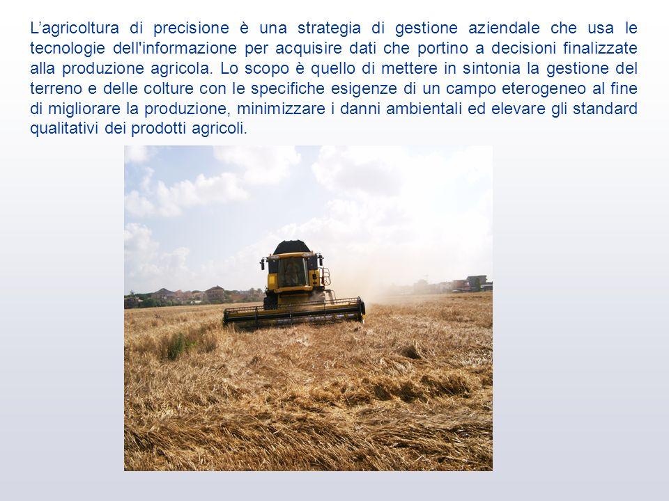L'agricoltura di precisione è una strategia di gestione aziendale che usa le tecnologie dell informazione per acquisire dati che portino a decisioni finalizzate alla produzione agricola.
