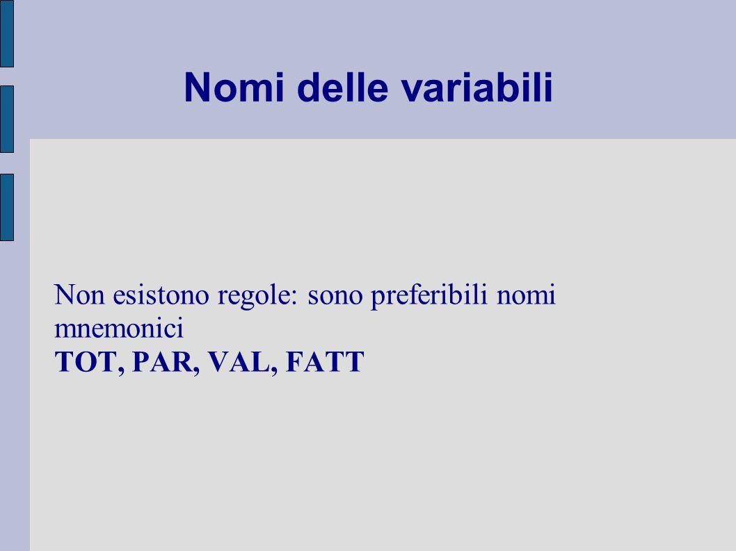 Nomi delle variabili Non esistono regole: sono preferibili nomi mnemonici TOT, PAR, VAL, FATT