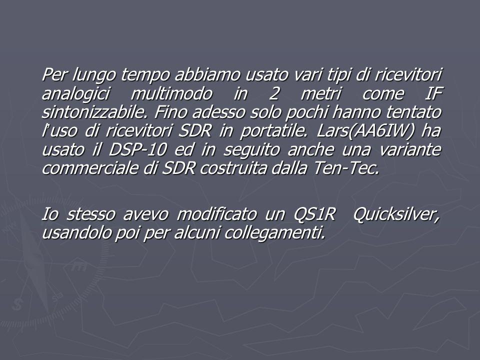 Per lungo tempo abbiamo usato vari tipi di ricevitori analogici multimodo in 2 metri come IF sintonizzabile. Fino adesso solo pochi hanno tentato l'uso di ricevitori SDR in portatile. Lars(AA6IW) ha usato il DSP-10 ed in seguito anche una variante commerciale di SDR costruita dalla Ten-Tec.