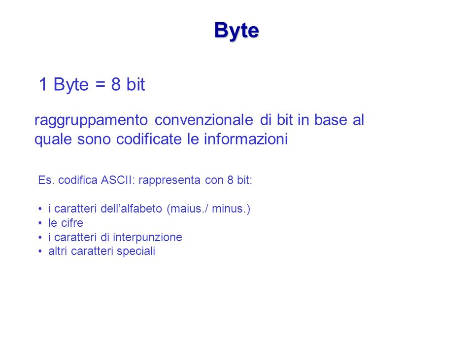 Byte 1 Byte = 8 bit. raggruppamento convenzionale di bit in base al quale sono codificate le informazioni.