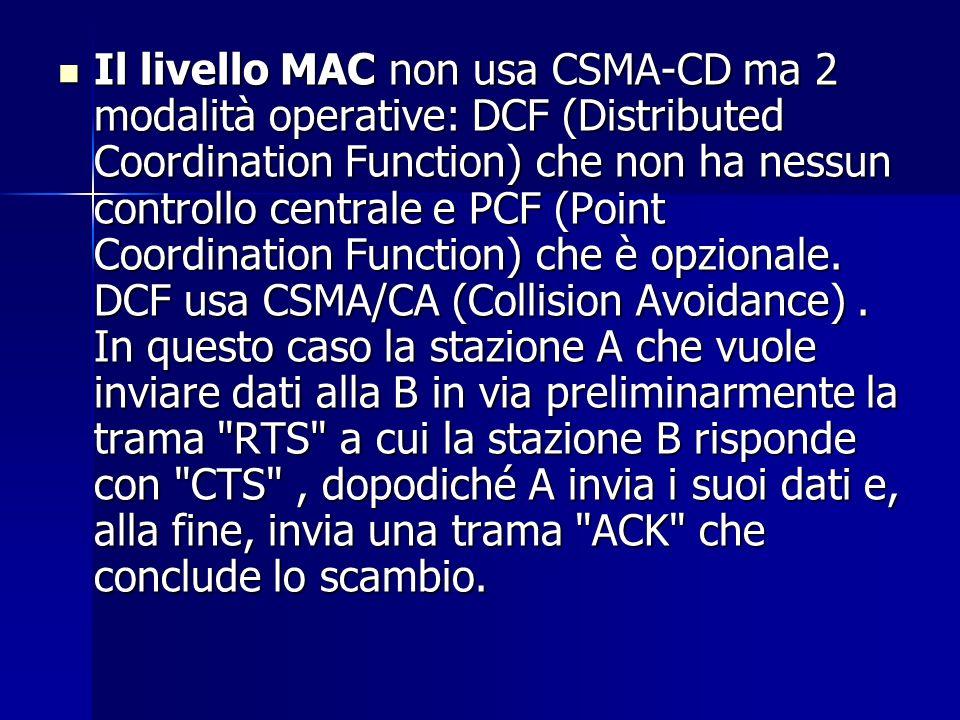 Il livello MAC non usa CSMA-CD ma 2 modalità operative: DCF (Distributed Coordination Function) che non ha nessun controllo centrale e PCF (Point Coordination Function) che è opzionale.