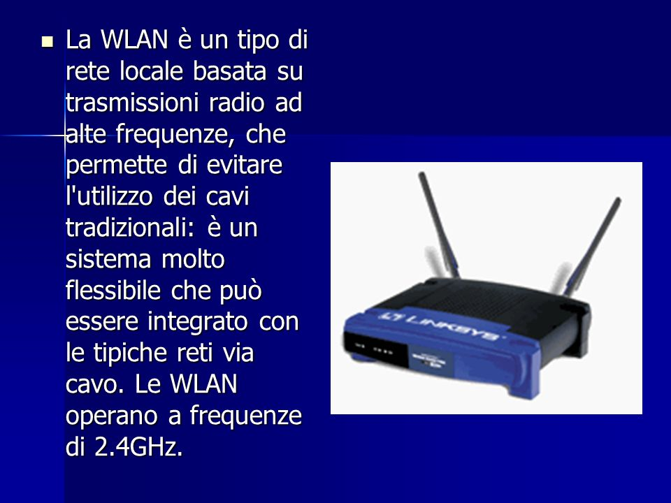 La WLAN è un tipo di rete locale basata su trasmissioni radio ad alte frequenze, che permette di evitare l utilizzo dei cavi tradizionali: è un sistema molto flessibile che può essere integrato con le tipiche reti via cavo.