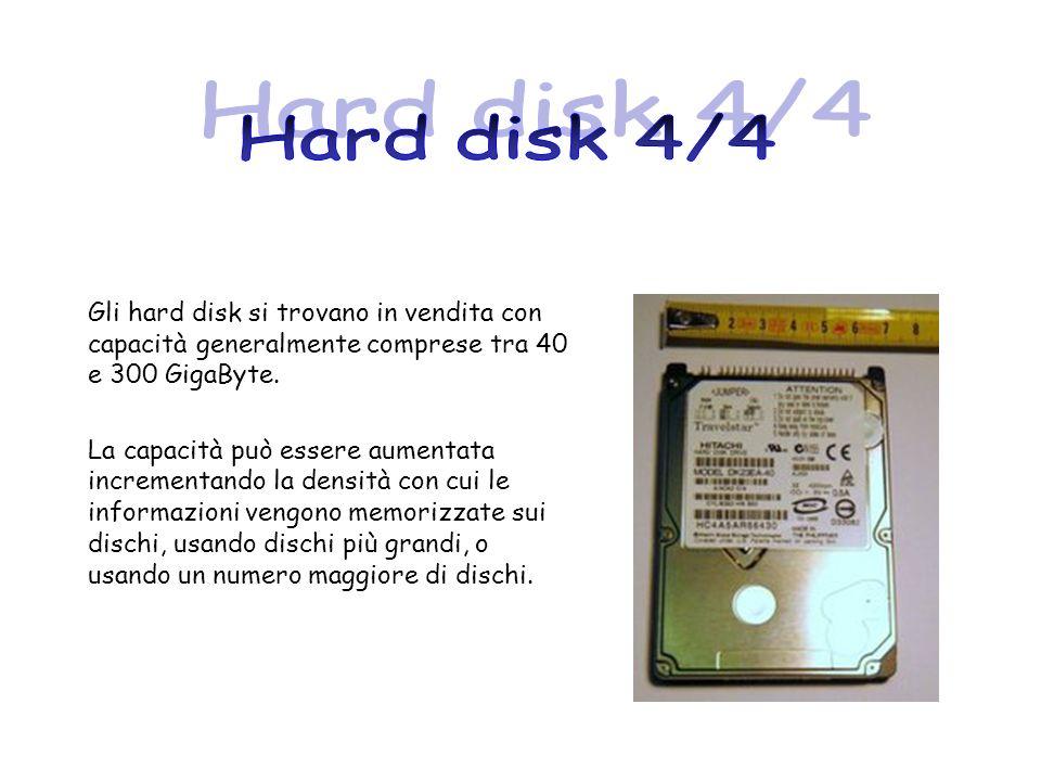 Hard disk 4/4 Gli hard disk si trovano in vendita con capacità generalmente comprese tra 40 e 300 GigaByte.