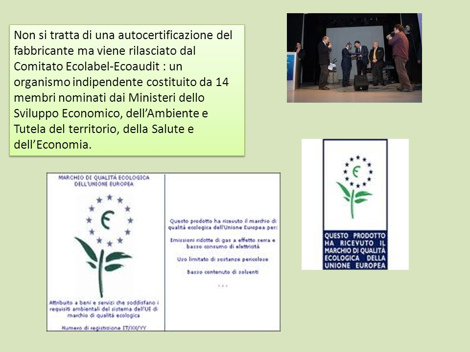 Non si tratta di una autocertificazione del fabbricante ma viene rilasciato dal Comitato Ecolabel-Ecoaudit : un organismo indipendente costituito da 14 membri nominati dai Ministeri dello Sviluppo Economico, dell'Ambiente e Tutela del territorio, della Salute e dell'Economia.
