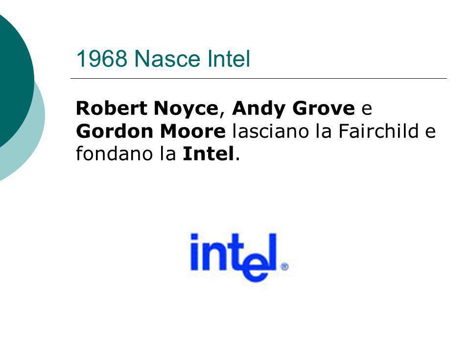 1968 Nasce Intel Robert Noyce, Andy Grove e Gordon Moore lasciano la Fairchild e fondano la Intel.