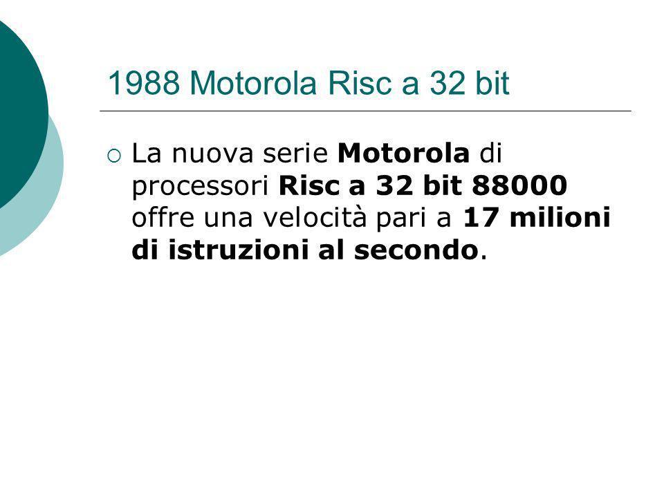 1988 Motorola Risc a 32 bit La nuova serie Motorola di processori Risc a 32 bit 88000 offre una velocità pari a 17 milioni di istruzioni al secondo.