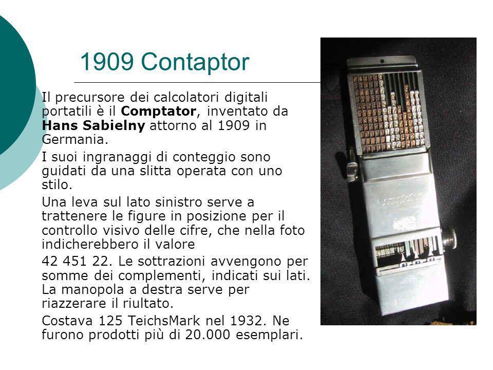 1909 Contaptor Il precursore dei calcolatori digitali portatili è il Comptator, inventato da Hans Sabielny attorno al 1909 in Germania.