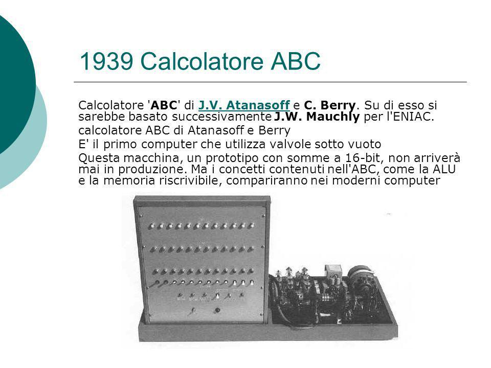 1939 Calcolatore ABC Calcolatore ABC di J.V. Atanasoff e C. Berry. Su di esso si sarebbe basato successivamente J.W. Mauchly per l ENIAC.