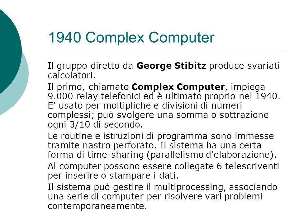 1940 Complex Computer Il gruppo diretto da George Stibitz produce svariati calcolatori.