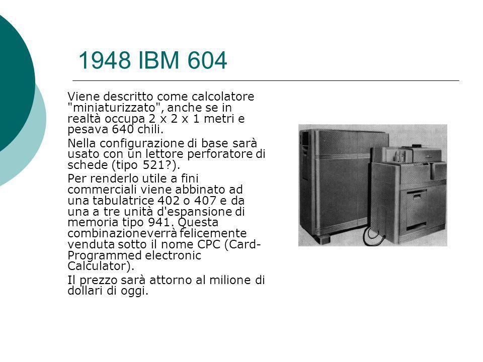 1948 IBM 604 Viene descritto come calcolatore miniaturizzato , anche se in realtà occupa 2 x 2 x 1 metri e pesava 640 chili.