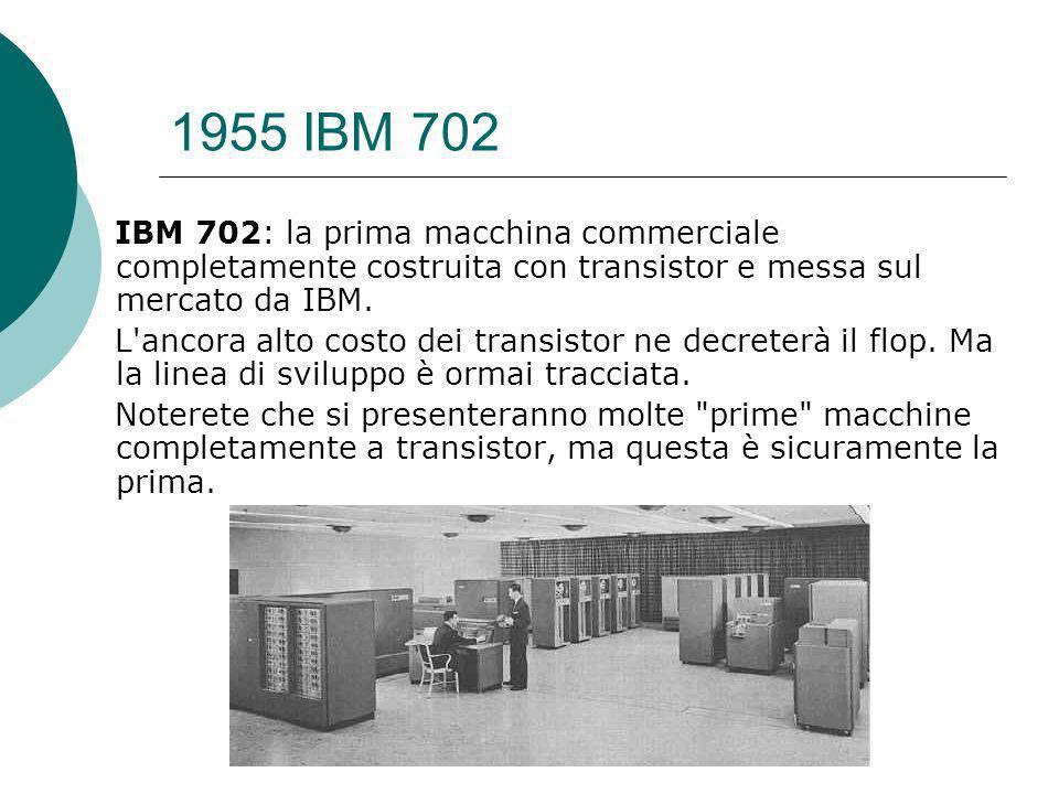 1955 IBM 702 IBM 702: la prima macchina commerciale completamente costruita con transistor e messa sul mercato da IBM.