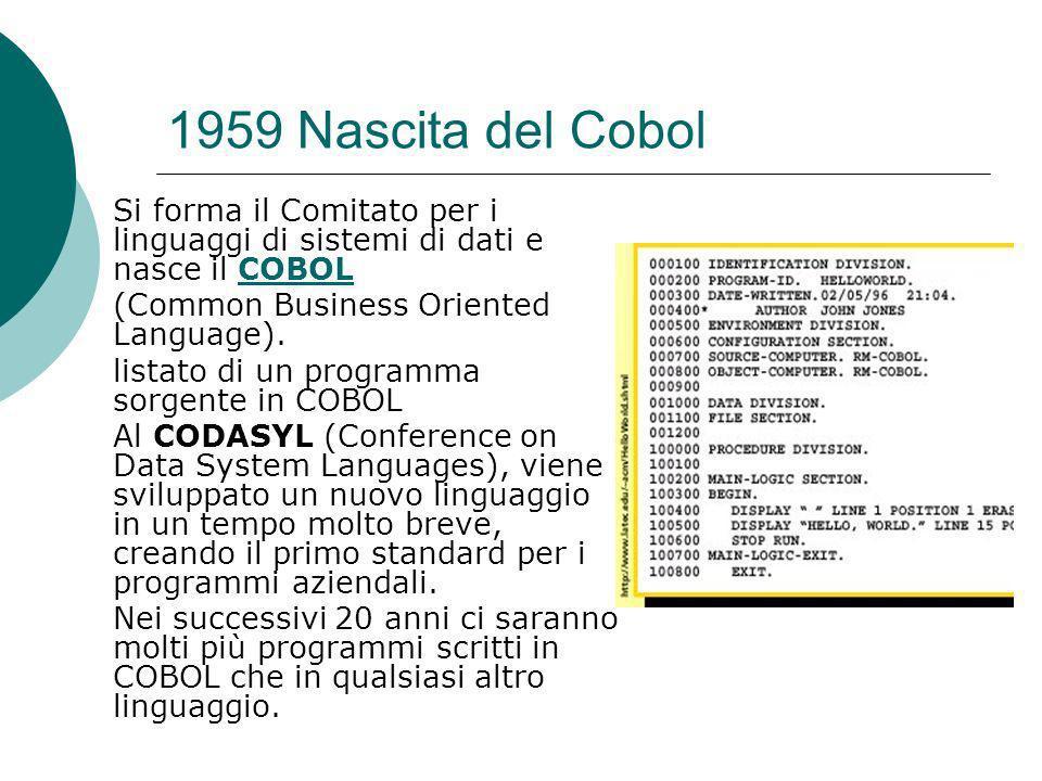 1959 Nascita del Cobol Si forma il Comitato per i linguaggi di sistemi di dati e nasce il COBOL (Common Business Oriented Language).