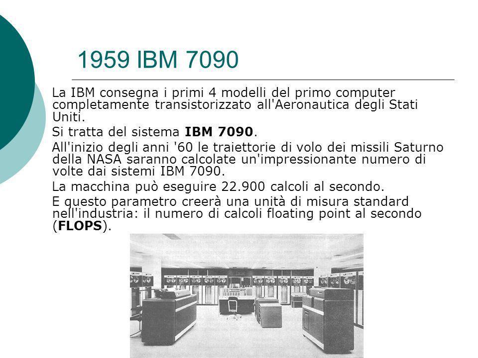 1959 IBM 7090 La IBM consegna i primi 4 modelli del primo computer completamente transistorizzato all Aeronautica degli Stati Uniti.