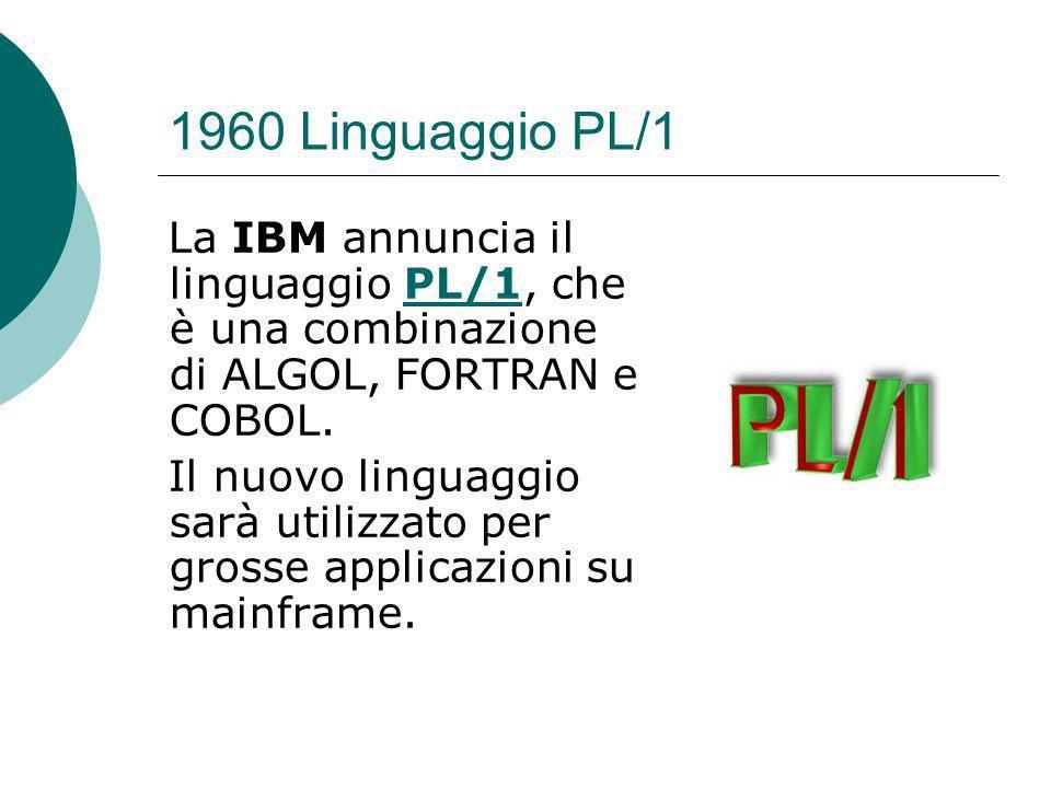 1960 Linguaggio PL/1 La IBM annuncia il linguaggio PL/1, che è una combinazione di ALGOL, FORTRAN e COBOL.