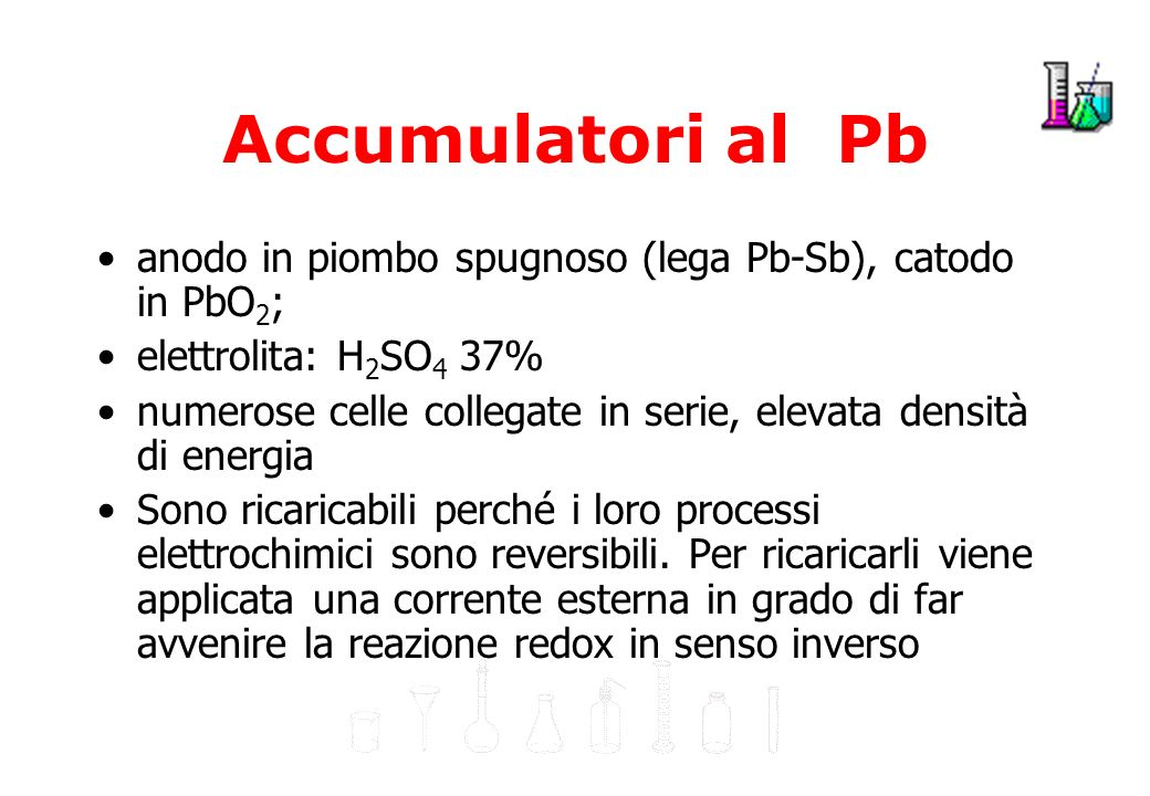 Accumulatori al Pb anodo in piombo spugnoso (lega Pb-Sb), catodo in PbO2; elettrolita: H2SO4 37%
