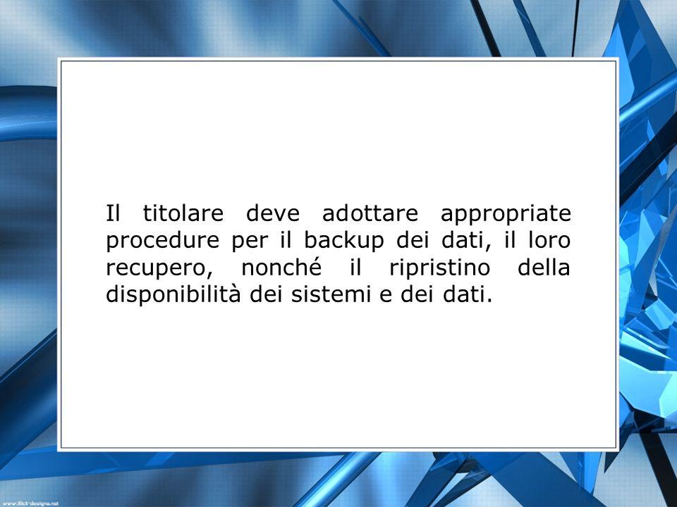 Il titolare deve adottare appropriate procedure per il backup dei dati, il loro recupero, nonché il ripristino della disponibilità dei sistemi e dei dati.