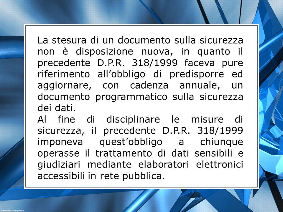 La stesura di un documento sulla sicurezza non è disposizione nuova, in quanto il precedente D.P.R. 318/1999 faceva pure riferimento all'obbligo di predisporre ed aggiornare, con cadenza annuale, un documento programmatico sulla sicurezza dei dati.