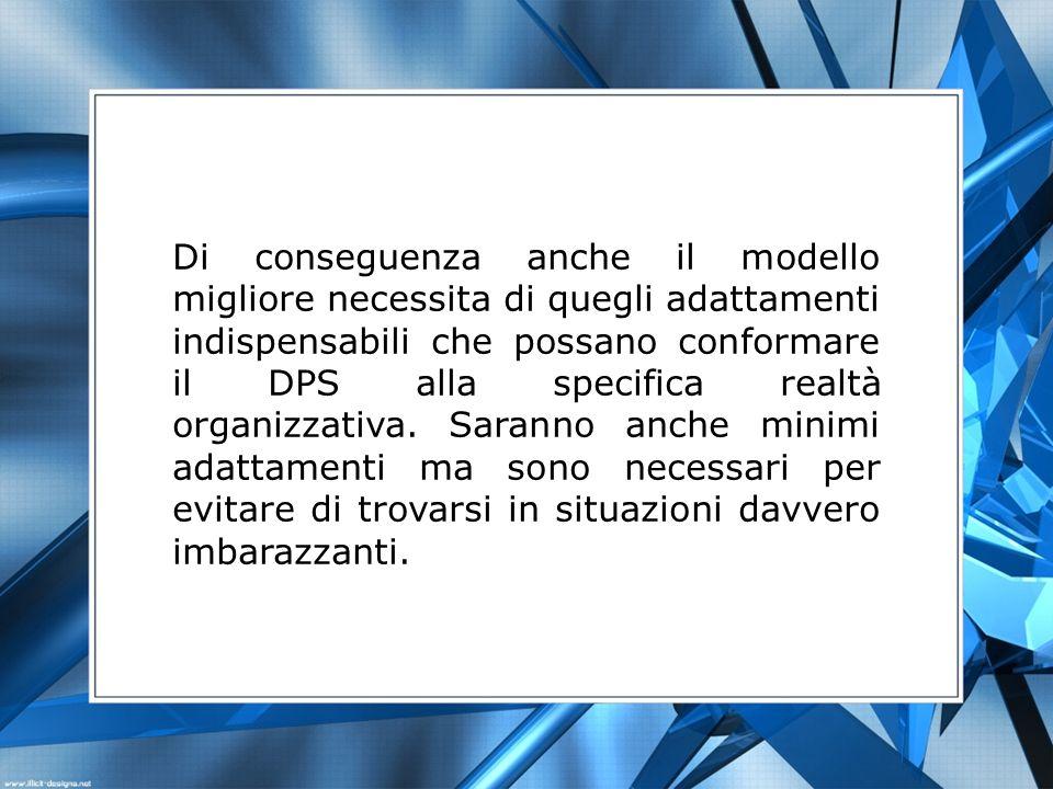 Di conseguenza anche il modello migliore necessita di quegli adattamenti indispensabili che possano conformare il DPS alla specifica realtà organizzativa.