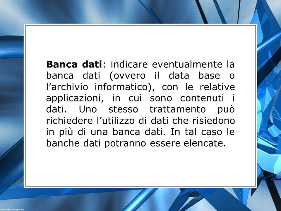 Banca dati: indicare eventualmente la banca dati (ovvero il data base o l'archivio informatico), con le relative applicazioni, in cui sono contenuti i dati.