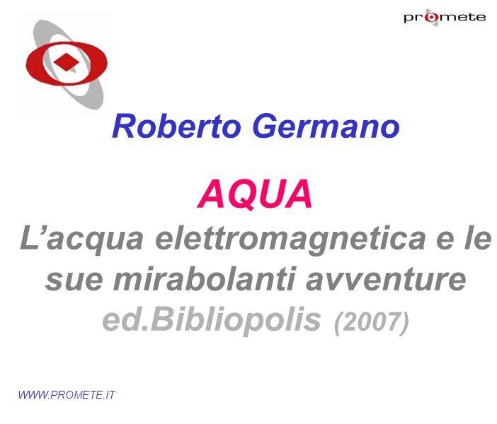 marzo '17Roberto Germano. AQUA L'acqua elettromagnetica e le sue mirabolanti avventure ed.Bibliopolis (2007)
