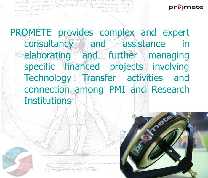 PROMETE provides complex and expert consultancy and assistance in elaborating and further managing specific financed projects involving Technology Transfer activities and connection among PMI and Research Institutions
