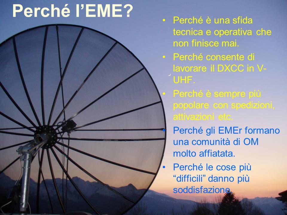 Perché l'EME Perché è una sfida tecnica e operativa che non finisce mai. Perché consente di lavorare il DXCC in V-UHF.