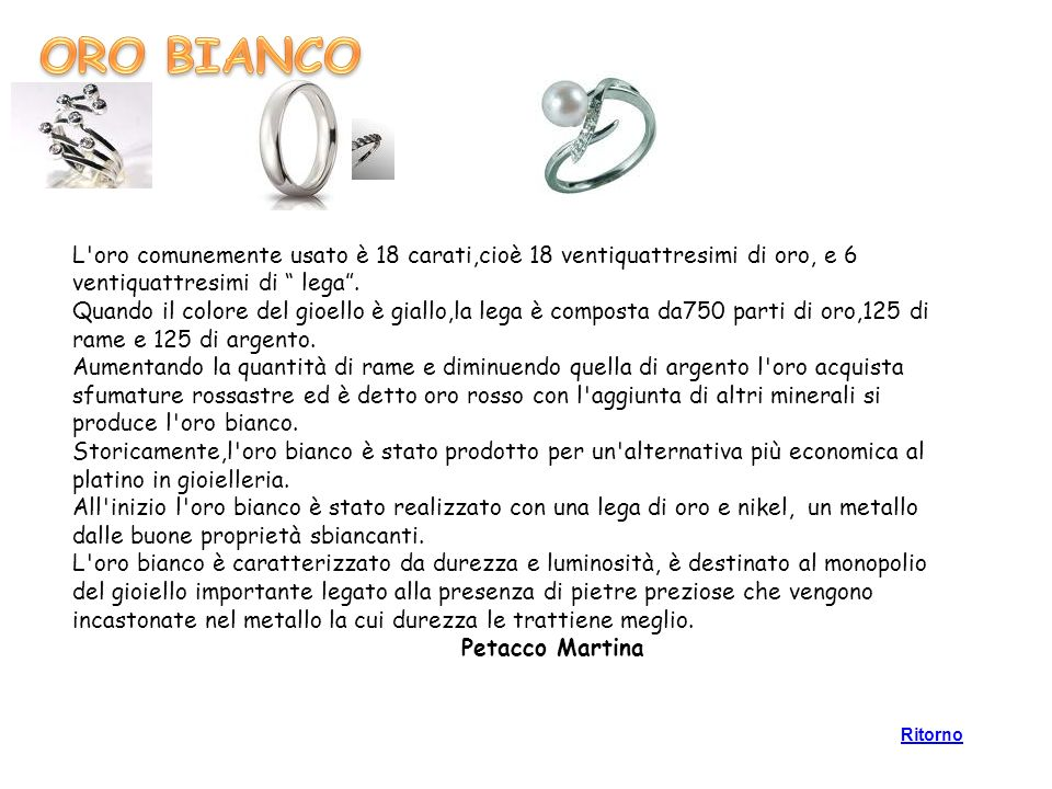 ORO BIANCO L oro comunemente usato è 18 carati,cioè 18 ventiquattresimi di oro, e 6 ventiquattresimi di lega .