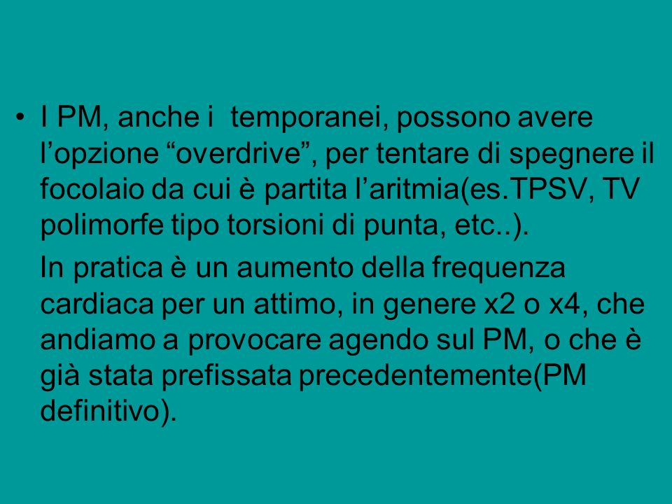I PM, anche i temporanei, possono avere l'opzione overdrive , per tentare di spegnere il focolaio da cui è partita l'aritmia(es.TPSV, TV polimorfe tipo torsioni di punta, etc..).