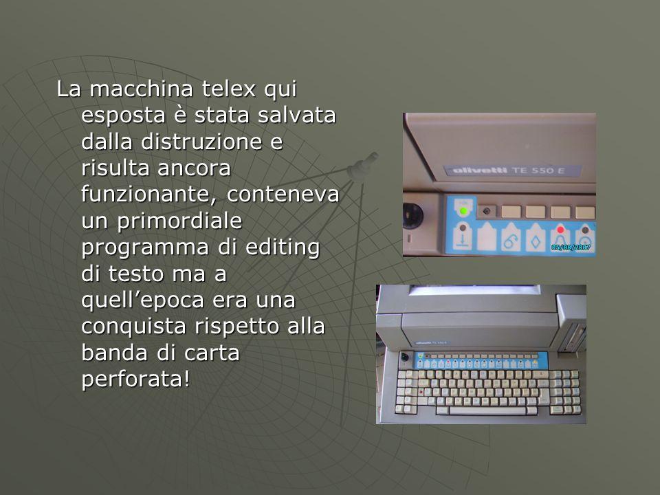 La macchina telex qui esposta è stata salvata dalla distruzione e risulta ancora funzionante, conteneva un primordiale programma di editing di testo ma a quell'epoca era una conquista rispetto alla banda di carta perforata!
