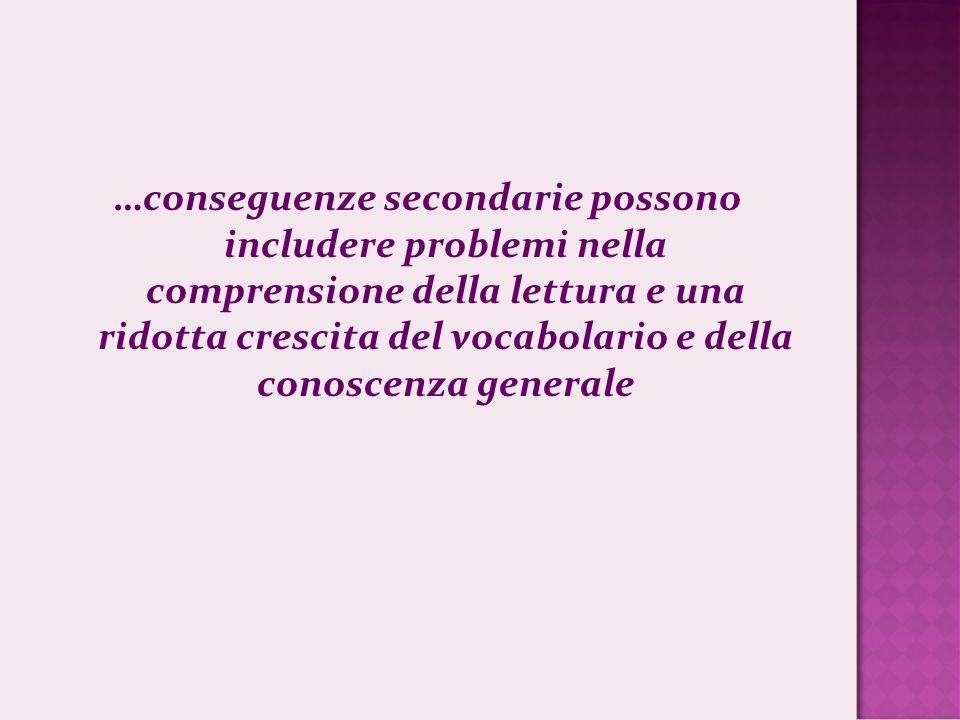 …conseguenze secondarie possono includere problemi nella comprensione della lettura e una ridotta crescita del vocabolario e della conoscenza generale