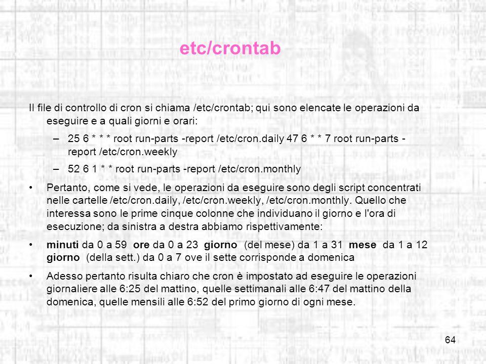 etc/crontab Il file di controllo di cron si chiama /etc/crontab; qui sono elencate le operazioni da eseguire e a quali giorni e orari: