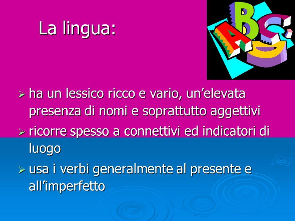La lingua: ha un lessico ricco e vario, un'elevata presenza di nomi e soprattutto aggettivi. ricorre spesso a connettivi ed indicatori di luogo.