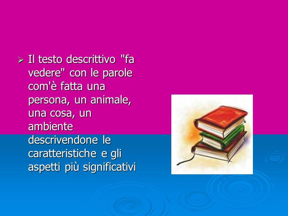 Il testo descrittivo fa vedere con le parole com è fatta una persona, un animale, una cosa, un ambiente descrivendone le caratteristiche e gli aspetti più significativi
