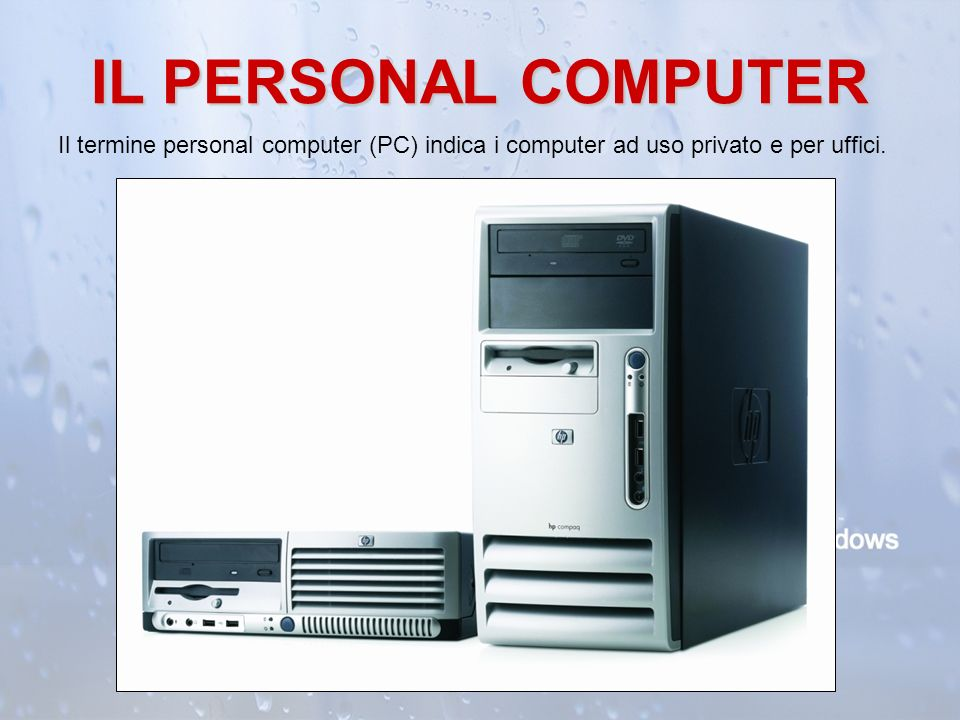 IL PERSONAL COMPUTER Il termine personal computer (PC) indica i computer ad uso privato e per uffici.