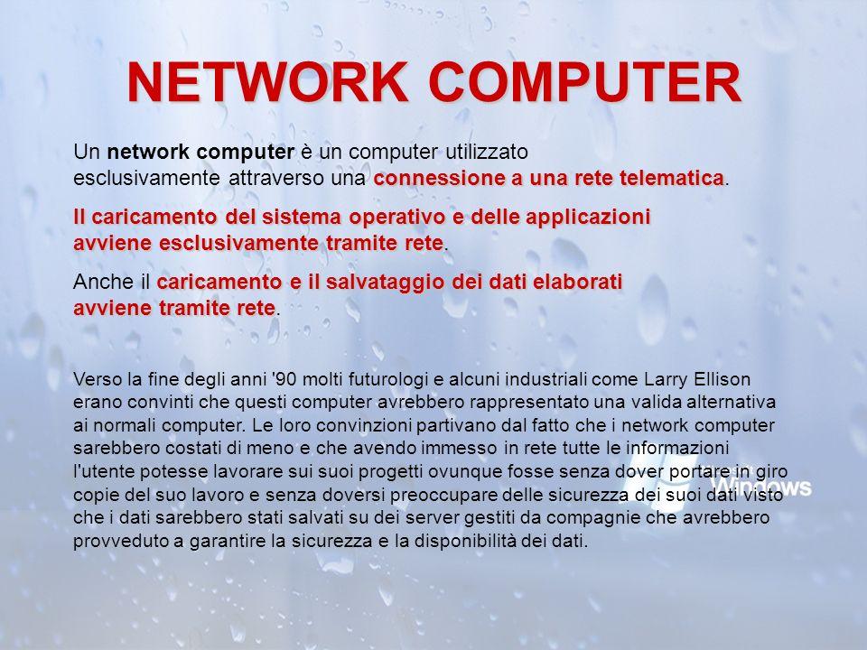 NETWORK COMPUTER Un network computer è un computer utilizzato esclusivamente attraverso una connessione a una rete telematica.