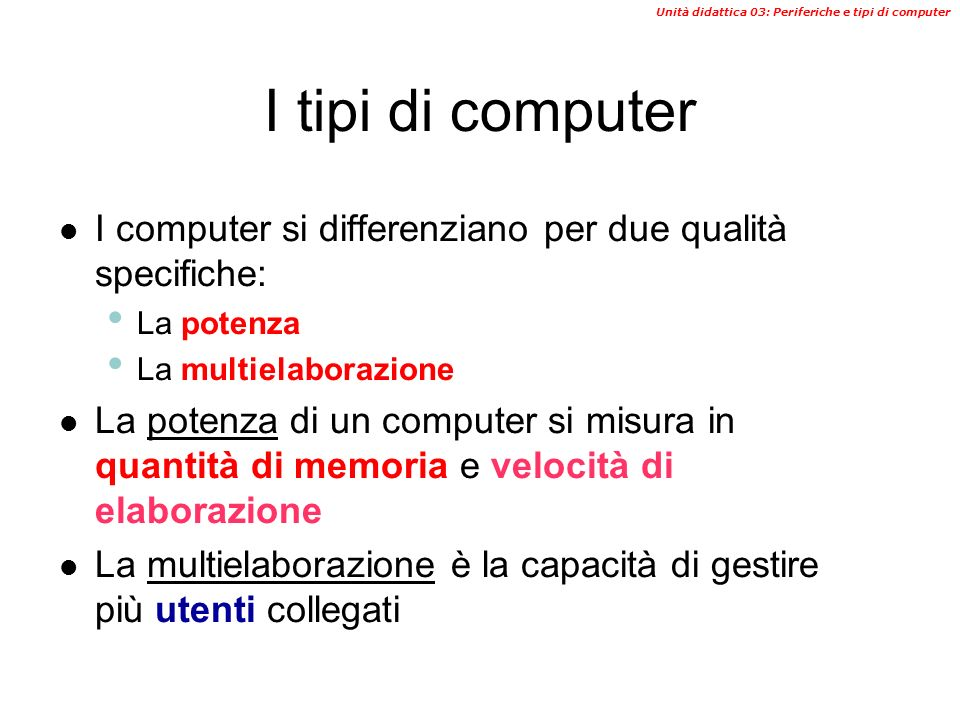 I tipi di computer I computer si differenziano per due qualità specifiche: La potenza. La multielaborazione.