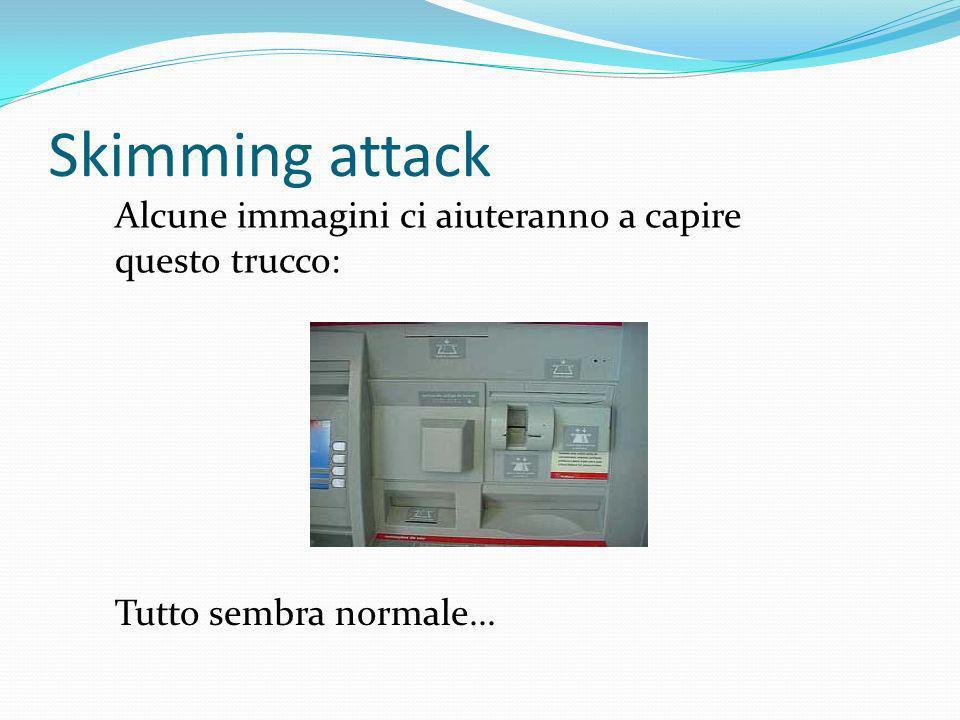 Skimming attack Alcune immagini ci aiuteranno a capire questo trucco: