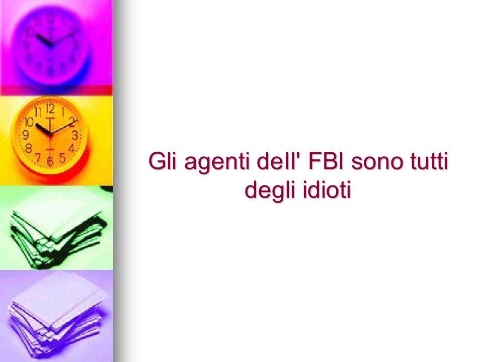 Gli agenti deII FBl sono tutti degli idioti