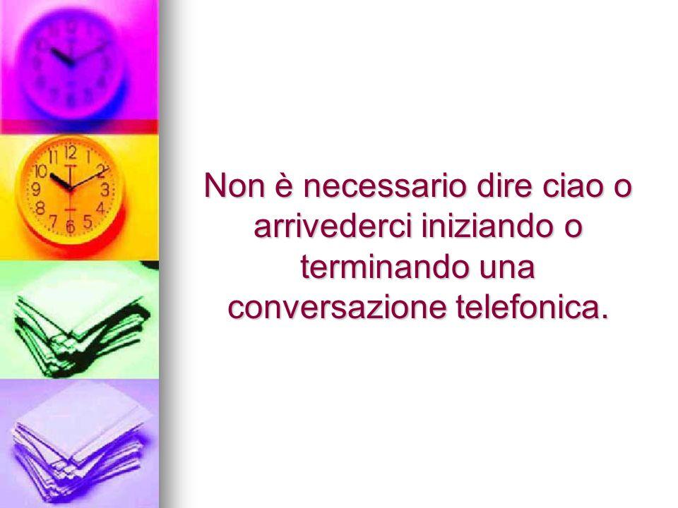 Non è necessario dire ciao o arrivederci iniziando o terminando una conversazione telefonica.