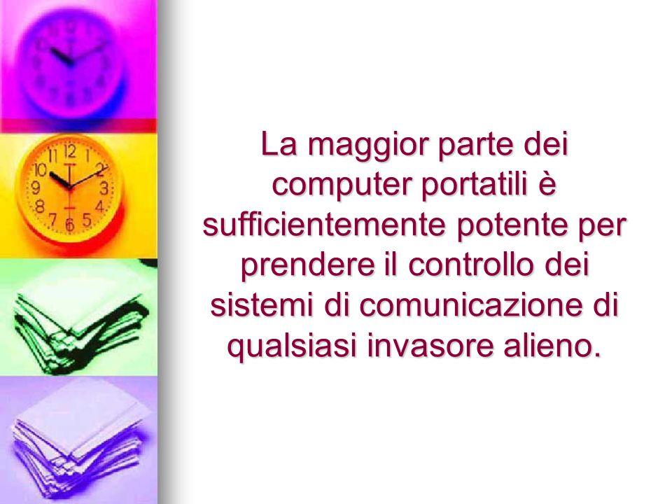 La maggior parte dei computer portatili è sufficientemente potente per prendere il controllo dei sistemi di comunicazione di qualsiasi invasore alieno.