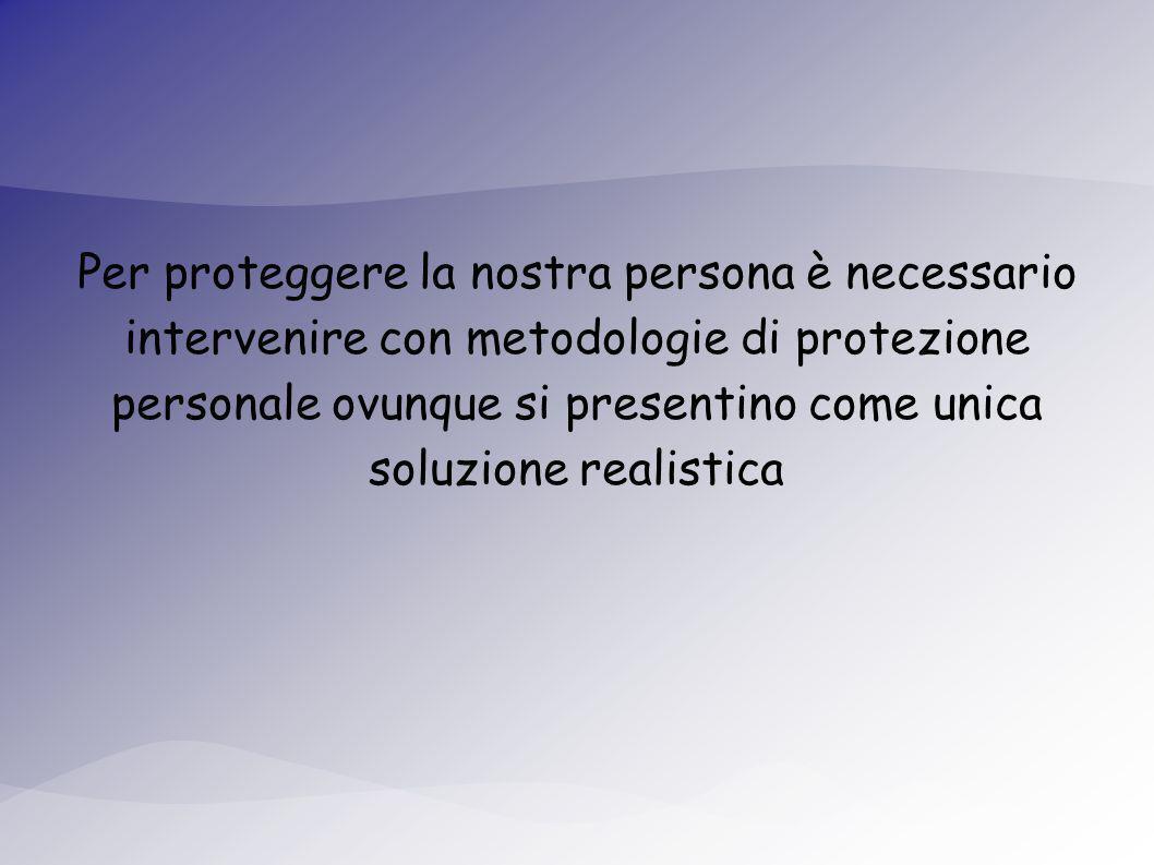 Per proteggere la nostra persona è necessario intervenire con metodologie di protezione personale ovunque si presentino come unica soluzione realistica
