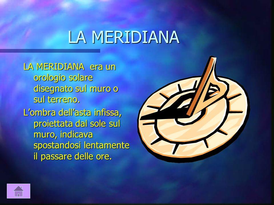 LA MERIDIANA LA MERIDIANA era un orologio solare disegnato sul muro o sul terreno.